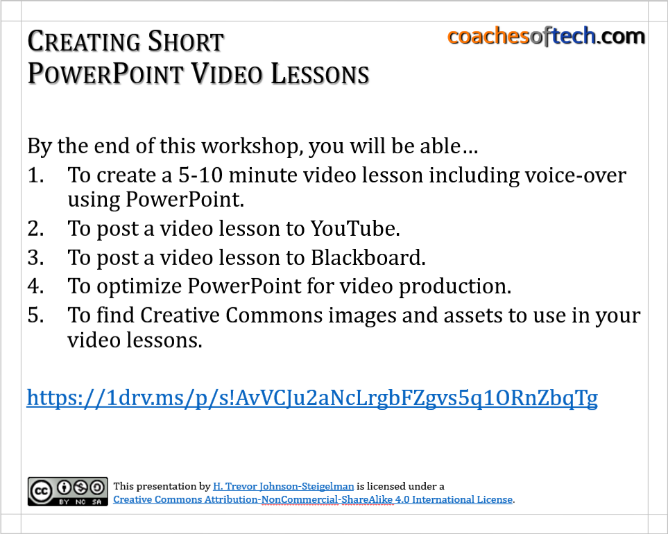 Title slide from workshop. By the end of this workshop, you will be able… To create a 5-10 minute video lesson including voice-over using PowerPoint. To post a video lesson to YouTube. To post a video lesson to Blackboard. To optimize PowerPoint for video production. To find Creative Commons images and assets to use in your video lessons.